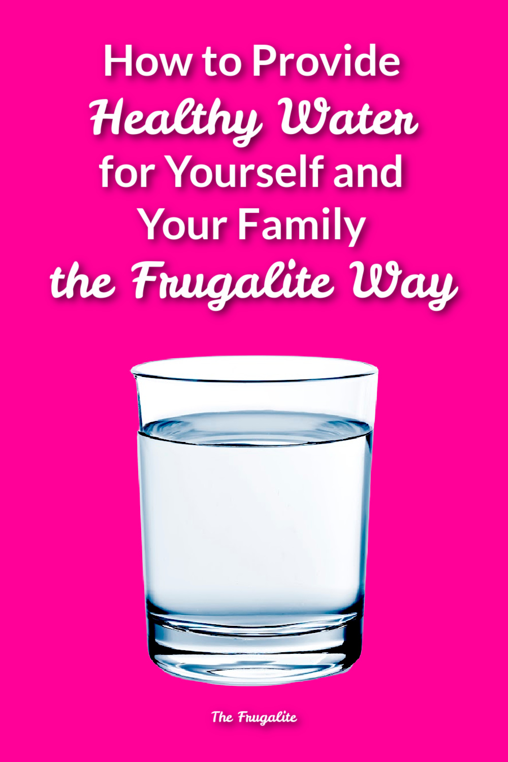 How to Provide Healthy Water for Yourself and Your Family the Frugalite Way